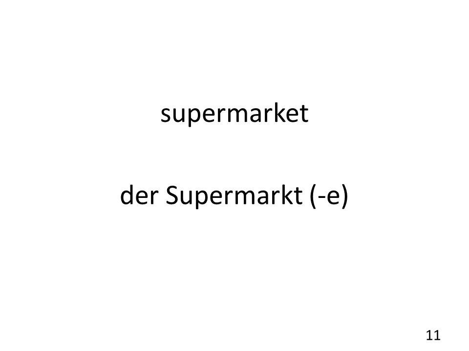 supermarket der Supermarkt (-e) 11