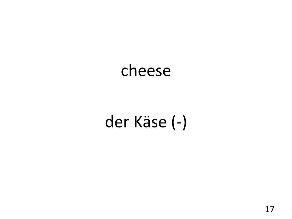 cheese der Käse (-) 17