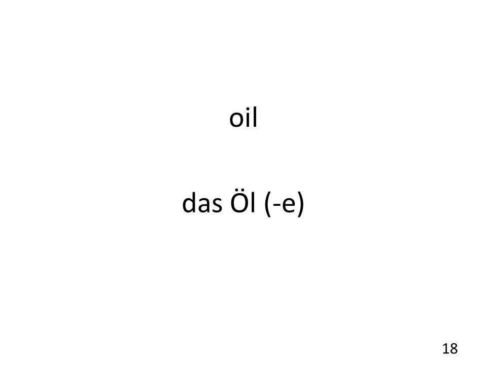 oil das Öl (-e) 18