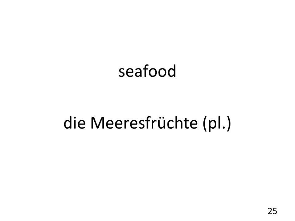 seafood die Meeresfrüchte (pl.) 25
