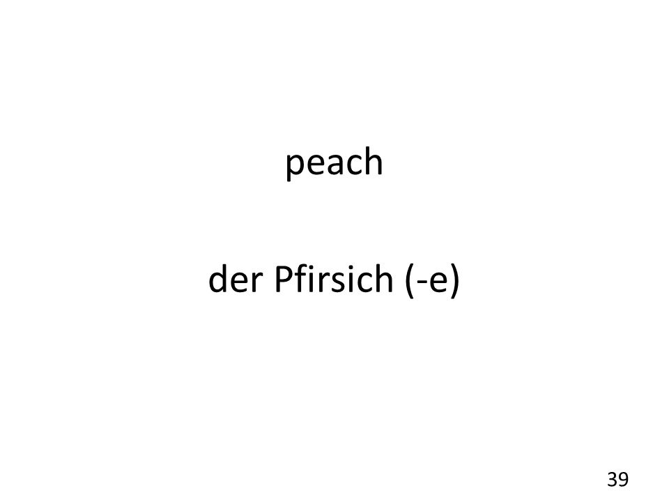 peach der Pfirsich (-e) 39