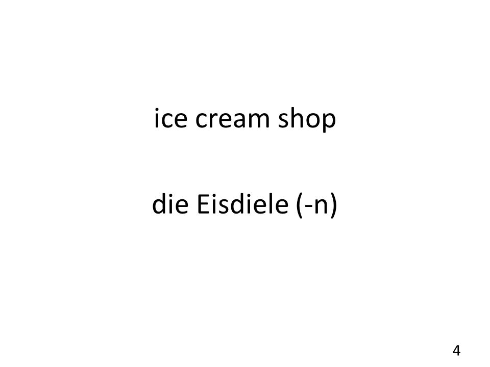 ice cream shop die Eisdiele (-n) 4