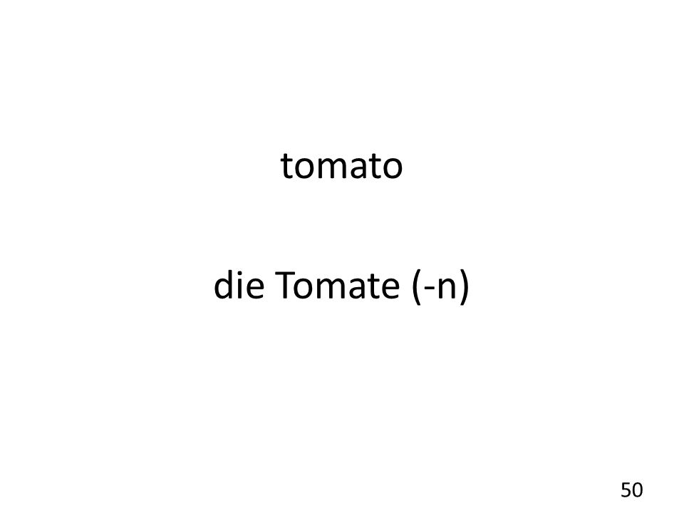 tomato die Tomate (-n) 50