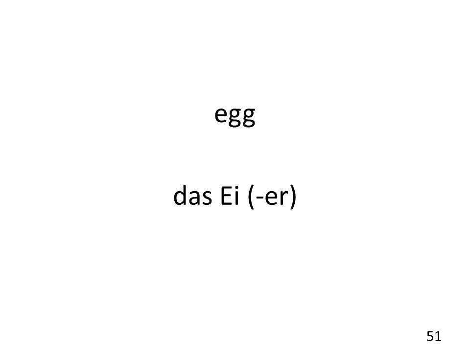 egg das Ei (-er) 51