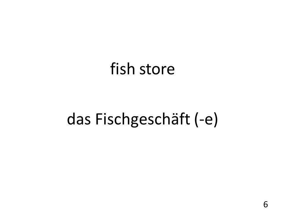 fish store das Fischgeschäft (-e) 6