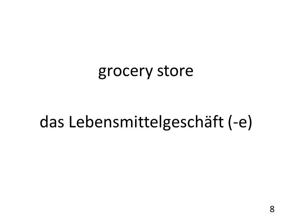 grocery store das Lebensmittelgeschäft (-e) 8