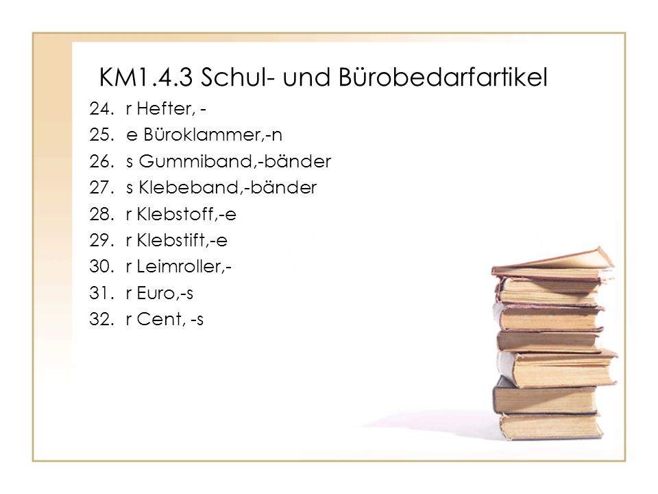 KM1.4.3 Schul- und Bürobedarfartikel 24.r Hefter, - 25.e Büroklammer,-n 26.s Gummiband,-bänder 27.s Klebeband,-bänder 28.r Klebstoff,-e 29.r Klebstift,-e 30.r Leimroller,- 31.r Euro,-s 32.r Cent, -s