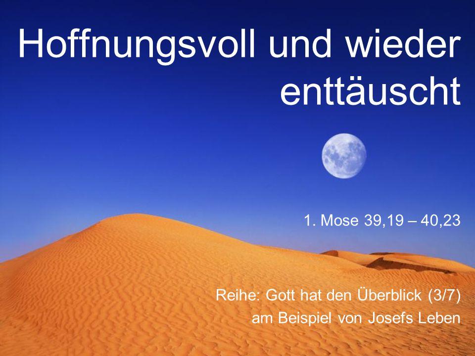 Hoffnungsvoll und wieder enttäuscht Reihe: Gott hat den Überblick (3/7) am Beispiel von Josefs Leben 1. Mose 39,19 – 40,23