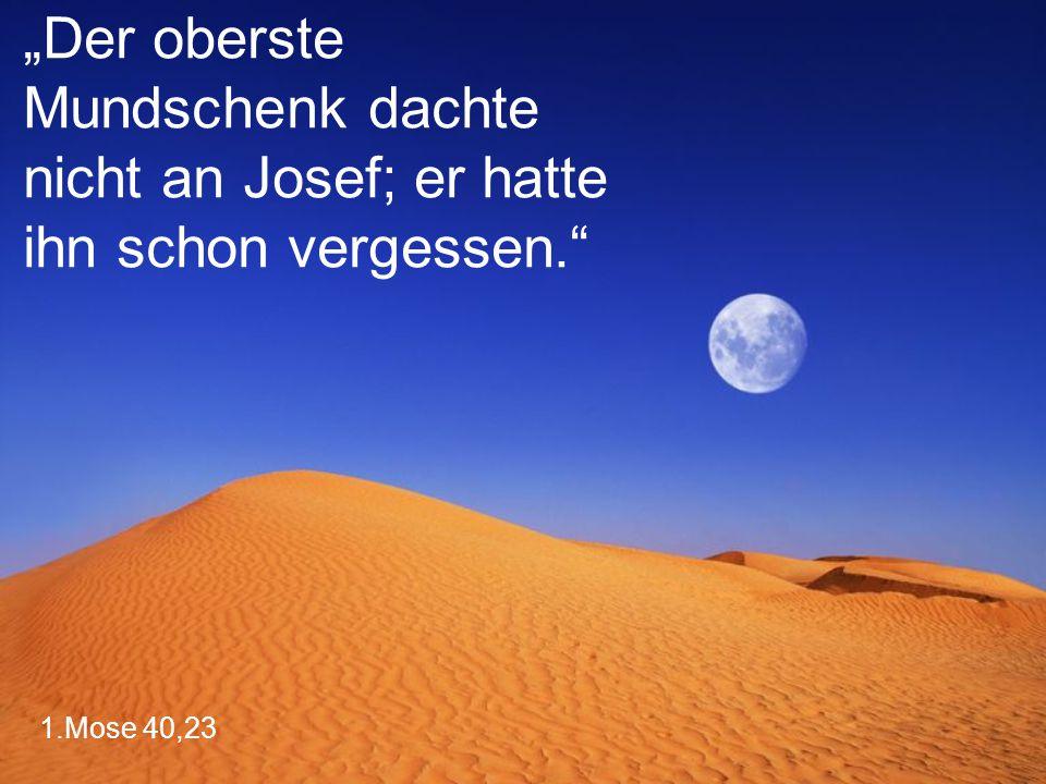 """1.Mose 40,23 """"Der oberste Mundschenk dachte nicht an Josef; er hatte ihn schon vergessen."""