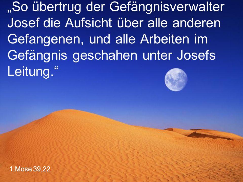 """1.Mose 39,22 """"So übertrug der Gefängnisverwalter Josef die Aufsicht über alle anderen Gefangenen, und alle Arbeiten im Gefängnis geschahen unter Josefs Leitung."""