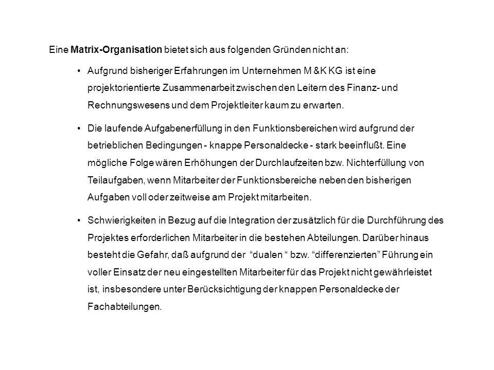 Eine Matrix-Organisation bietet sich aus folgenden Gründen nicht an: Aufgrund bisheriger Erfahrungen im Unternehmen M &K KG ist eine projektorientiert
