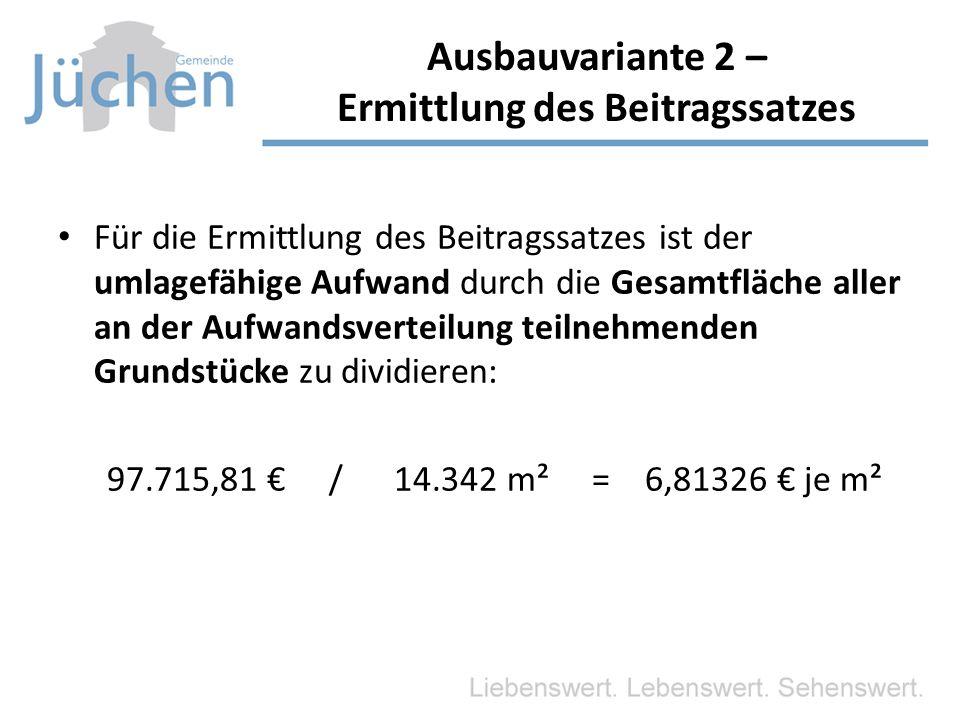 Für die Ermittlung des Beitragssatzes ist der umlagefähige Aufwand durch die Gesamtfläche aller an der Aufwandsverteilung teilnehmenden Grundstücke zu dividieren: 97.715,81 € / 14.342 m² = 6,81326 € je m² Ausbauvariante 2 – Ermittlung des Beitragssatzes