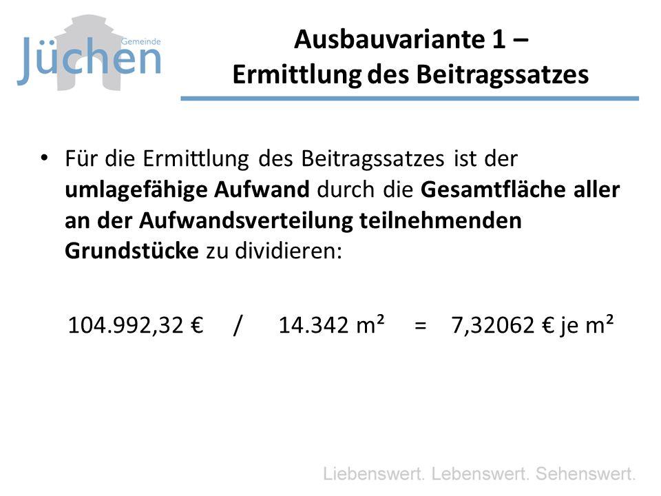 Für die Ermittlung des Beitragssatzes ist der umlagefähige Aufwand durch die Gesamtfläche aller an der Aufwandsverteilung teilnehmenden Grundstücke zu dividieren: 104.992,32 € / 14.342 m² = 7,32062 € je m² Ausbauvariante 1 – Ermittlung des Beitragssatzes