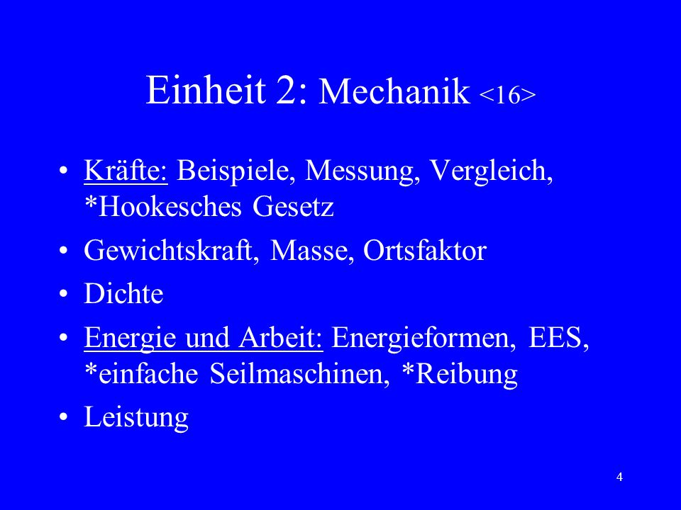 4 Einheit 2: Mechanik Kräfte: Beispiele, Messung, Vergleich, *Hookesches Gesetz Gewichtskraft, Masse, Ortsfaktor Dichte Energie und Arbeit: Energieformen, EES, *einfache Seilmaschinen, *Reibung Leistung