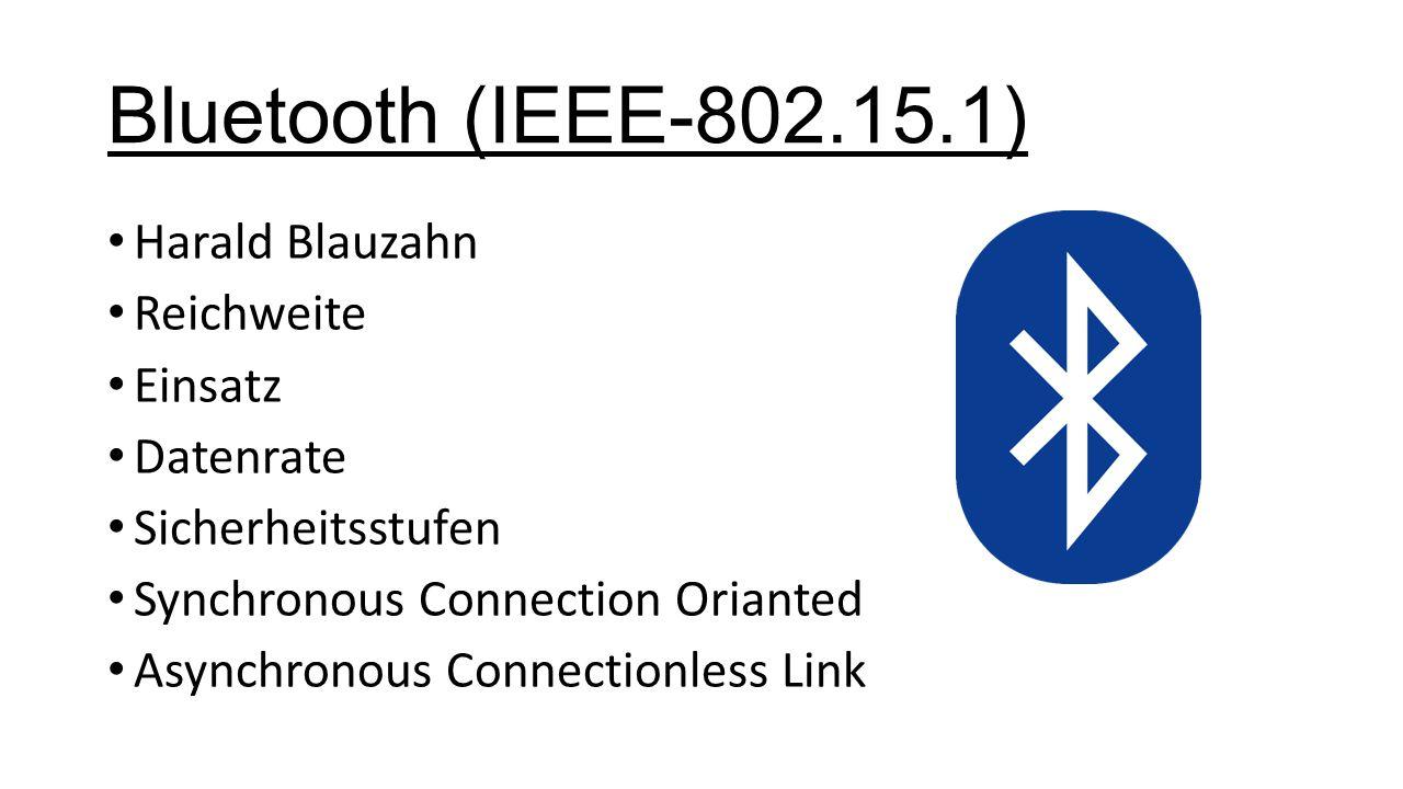 Bluetooth (IEEE-802.15.1) Harald Blauzahn Reichweite Einsatz Datenrate Sicherheitsstufen Synchronous Connection Orianted Asynchronous Connectionless Link