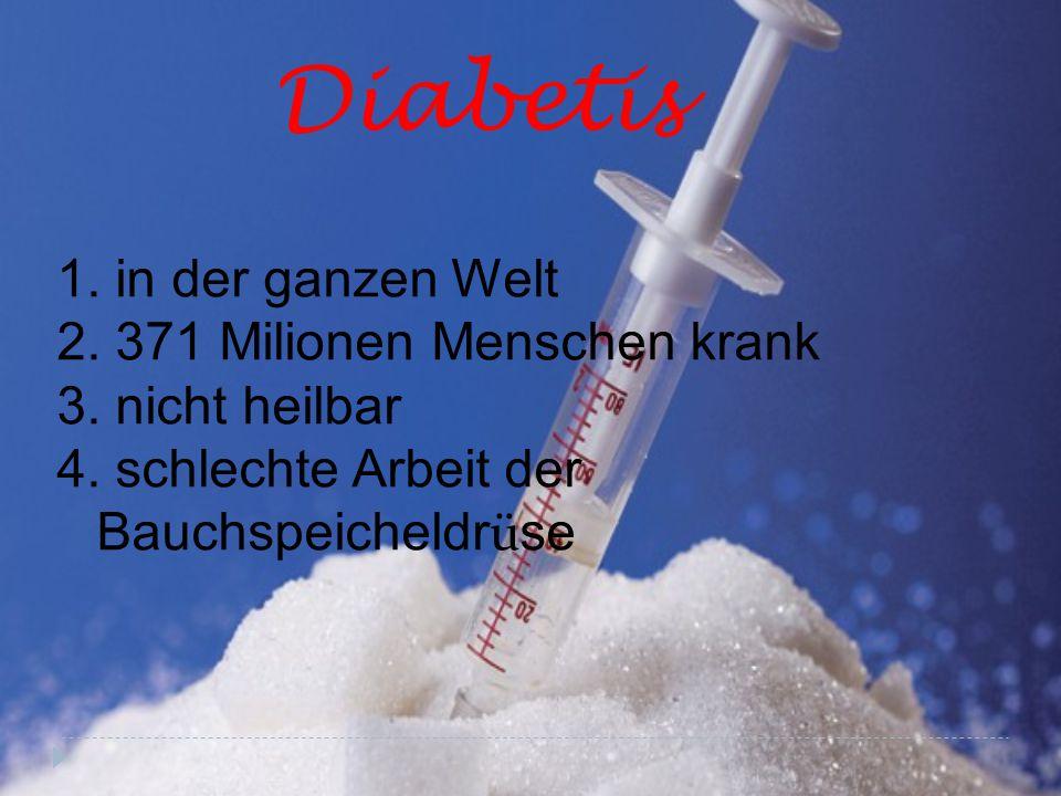 Diabetis 1. in der ganzen Welt 2. 371 Milionen Menschen krank 3. nicht heilbar 4. schlechte Arbeit der Bauchspeicheldr ü se