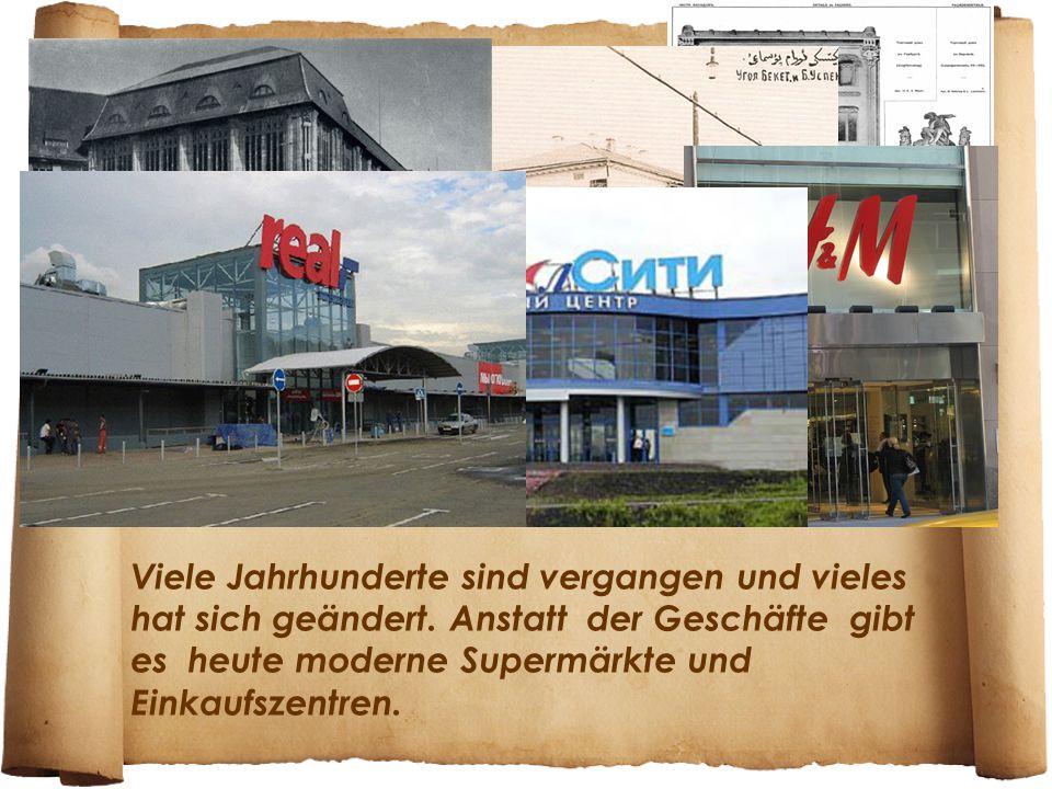 Viele Jahrhunderte sind vergangen und vieles hat sich geändert. Anstatt der Geschäfte gibt es heute moderne Supermärkte und Einkaufszentren.