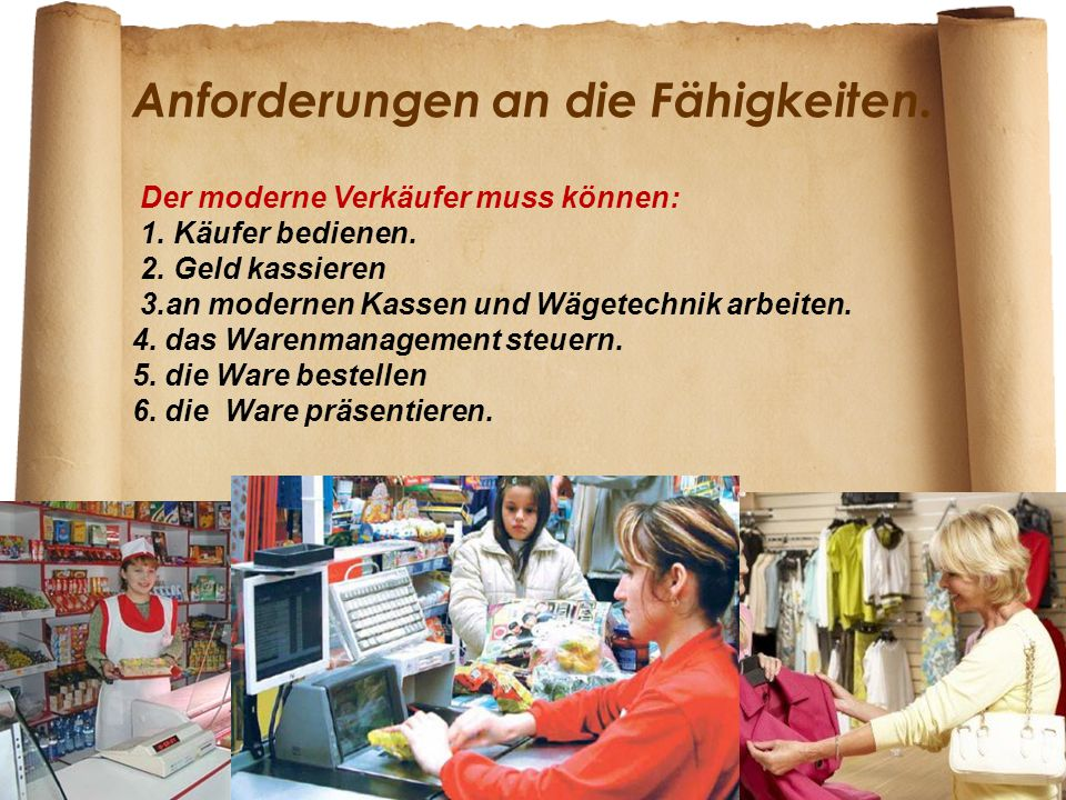 Anforderungen an die Fähigkeiten. Der moderne Verkäufer muss können: 1. Käufer bedienen. 2. Geld kassieren 3.an modernen Kassen und Wägetechnik arbeit