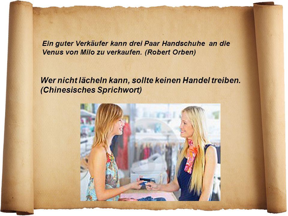 Ein guter Verkäufer kann drei Paar Handschuhe an die Venus von Milo zu verkaufen. (Robert Orben) Wer nicht lächeln kann, sollte keinen Handel treiben.
