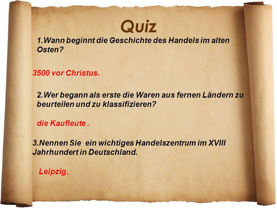 Quiz 3500 vor Christus. 2.Wer begann als erste die Waren aus fernen Ländern zu beurteilen und zu klassifizieren? die Kaufleute. 3.Nennen Sie ein wicht