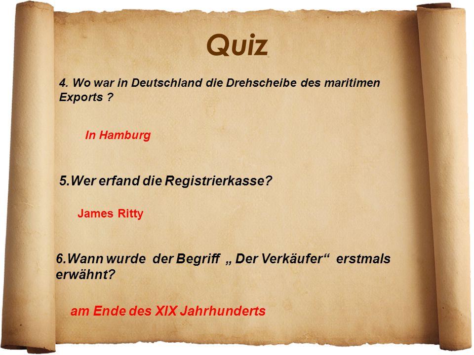 Quiz 4. Wo war in Deutschland die Drehscheibe des maritimen Exports ? In Hamburg 5.Wer erfand die Registrierkasse? James Ritty 6.Wann wurde der Begrif