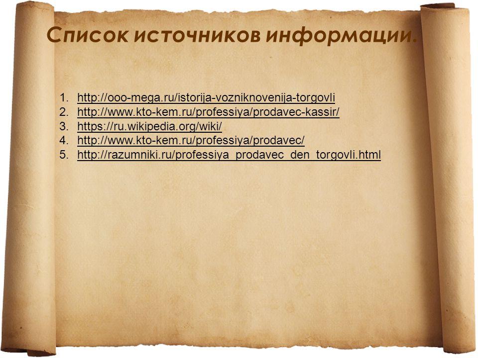 Список источников информации. 1.http://ooo-mega.ru/istorija-vozniknovenija-torgovli 2.http://www.kto-kem.ru/professiya/prodavec-kassir/ 3.https://ru.w