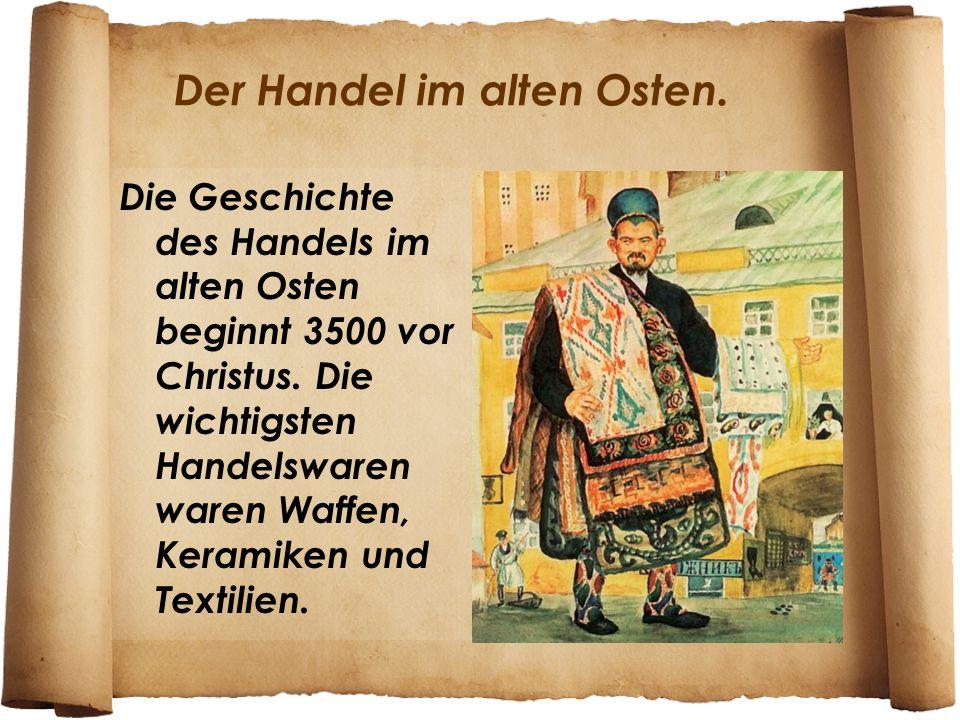 Der Handel im alten Osten. Die Geschichte des Handels im alten Osten beginnt 3500 vor Christus. Die wichtigsten Handelswaren waren Waffen, Keramiken u