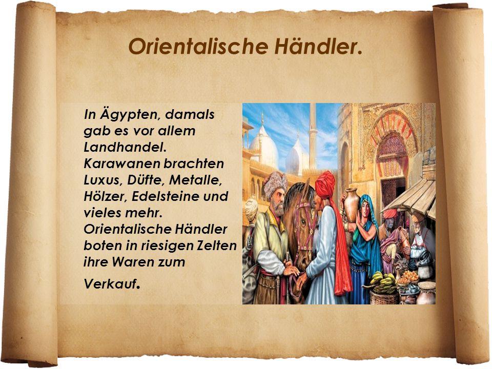 Orientalische Händler. In Ägypten, damals gab es vor allem Landhandel. Karawanen brachten Luxus, Düfte, Metalle, Hölzer, Edelsteine und vieles mehr. O
