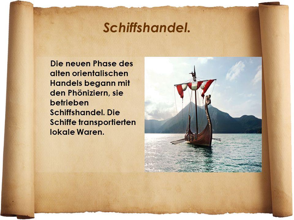 Schiffshandel. Die neuen Phase des alten orientalischen Handels begann mit den Phöniziern, sie betrieben Schiffshandel. Die Schiffe transportierten lo