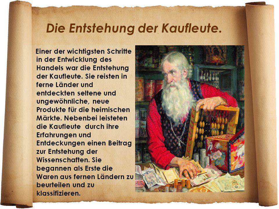 Die Entstehung der Kaufleute. Einer der wichtigsten Schritte in der Entwicklung des Handels war die Entstehung der Kaufleute. Sie reisten in ferne Län