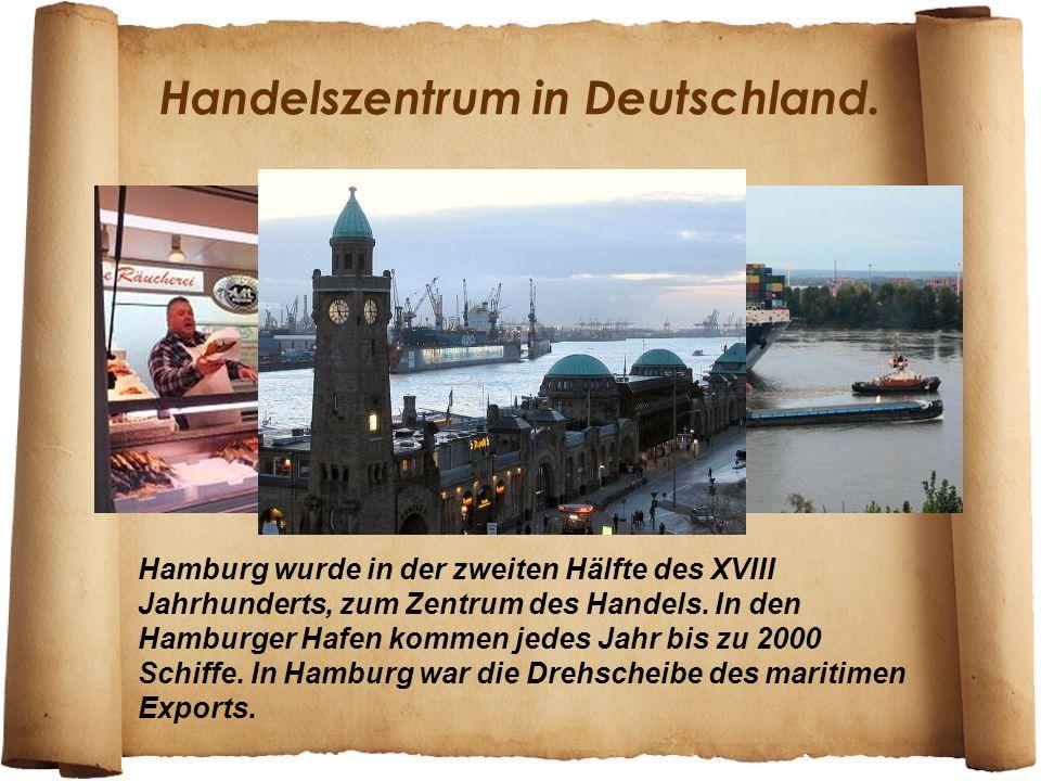 Hamburg wurde in der zweiten Hälfte des XVIII Jahrhunderts, zum Zentrum des Handels. In den Hamburger Hafen kommen jedes Jahr bis zu 2000 Schiffe. In