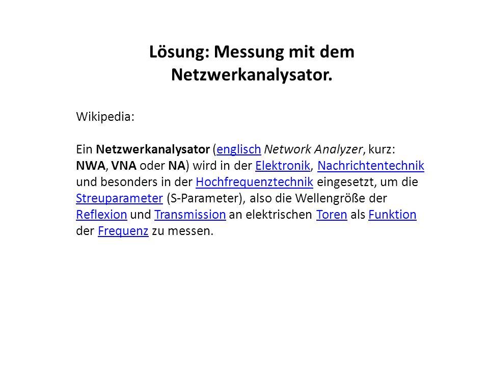 Lösung: Messung mit dem Netzwerkanalysator. Wikipedia: Ein Netzwerkanalysator (englisch Network Analyzer, kurz: NWA, VNA oder NA) wird in der Elektron