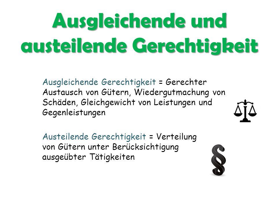 Ausgleichende und austeilende Gerechtigkeit Ausgleichende Gerechtigkeit = Gerechter Austausch von Gütern, Wiedergutmachung von Schäden, Gleichgewicht