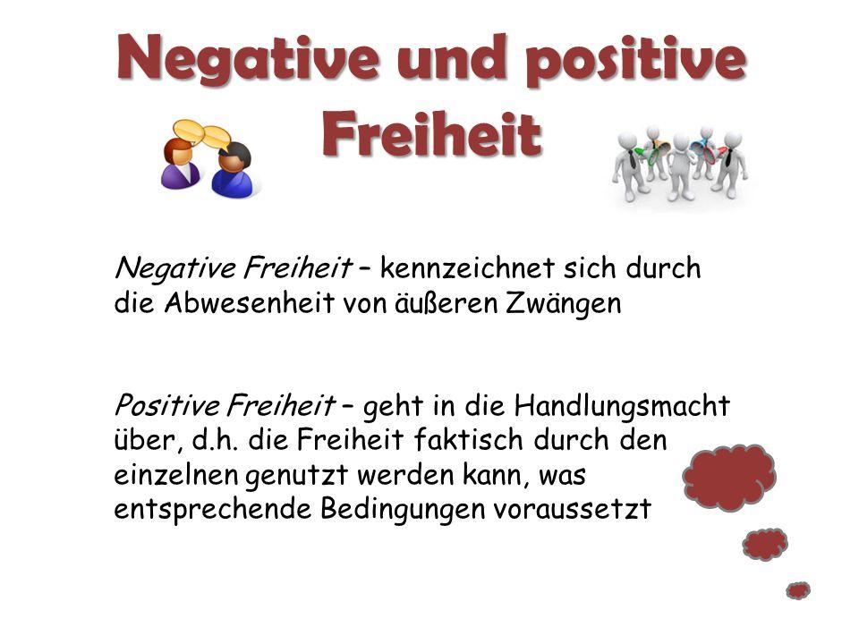 Negative und positive Freiheit Negative Freiheit – kennzeichnet sich durch die Abwesenheit von äußeren Zwängen Positive Freiheit – geht in die Handlun