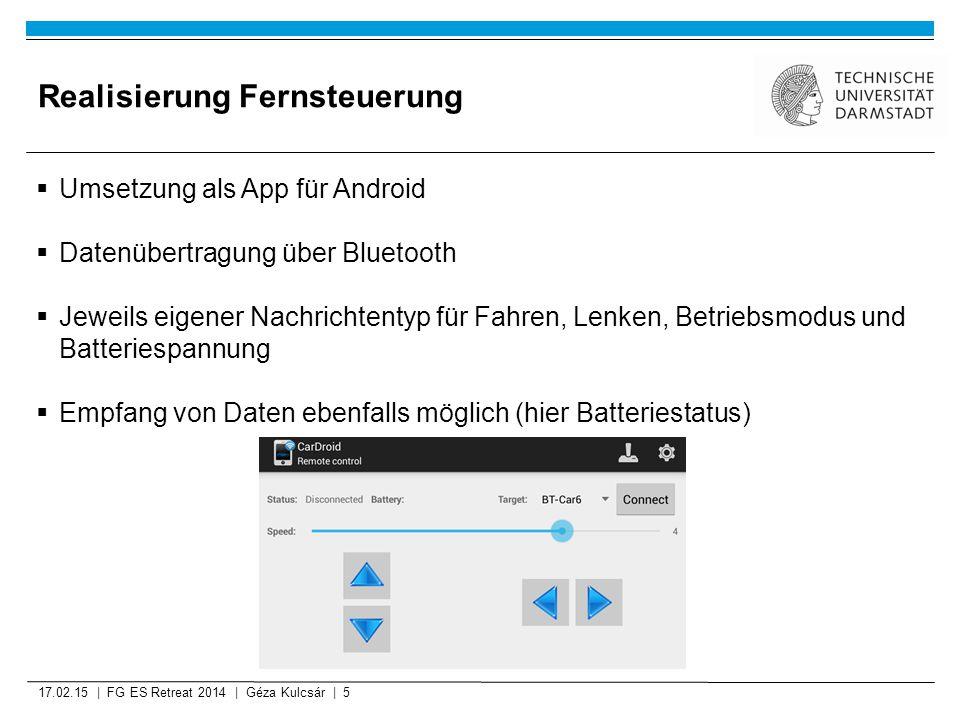 Realisierung Fernsteuerung 17.02.15 | FG ES Retreat 2014 | Géza Kulcsár | 5  Umsetzung als App für Android  Datenübertragung über Bluetooth  Jeweils eigener Nachrichtentyp für Fahren, Lenken, Betriebsmodus und Batteriespannung  Empfang von Daten ebenfalls möglich (hier Batteriestatus)
