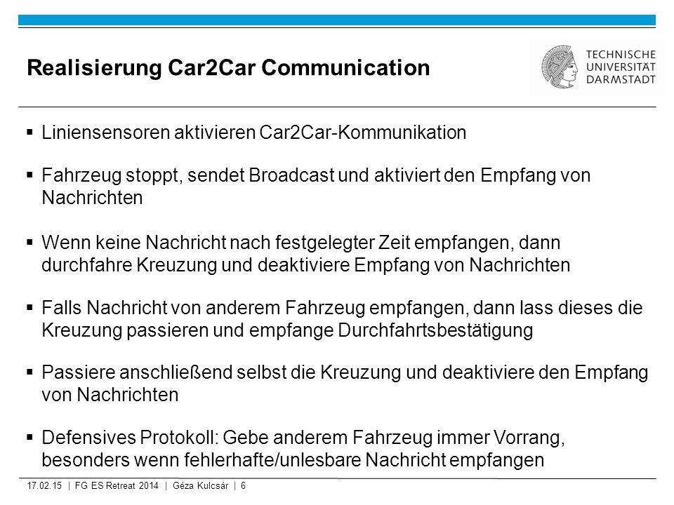 Realisierung Car2Car Communication  Liniensensoren aktivieren Car2Car-Kommunikation  Fahrzeug stoppt, sendet Broadcast und aktiviert den Empfang von Nachrichten  Wenn keine Nachricht nach festgelegter Zeit empfangen, dann durchfahre Kreuzung und deaktiviere Empfang von Nachrichten  Falls Nachricht von anderem Fahrzeug empfangen, dann lass dieses die Kreuzung passieren und empfange Durchfahrtsbestätigung  Passiere anschließend selbst die Kreuzung und deaktiviere den Empfang von Nachrichten  Defensives Protokoll: Gebe anderem Fahrzeug immer Vorrang, besonders wenn fehlerhafte/unlesbare Nachricht empfangen 17.02.15 | FG ES Retreat 2014 | Géza Kulcsár | 6