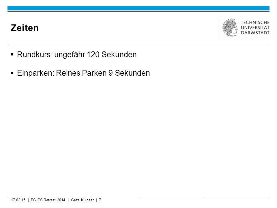Zeiten  Rundkurs: ungefähr 120 Sekunden  Einparken: Reines Parken 9 Sekunden 17.02.15 | FG ES Retreat 2014 | Géza Kulcsár | 7