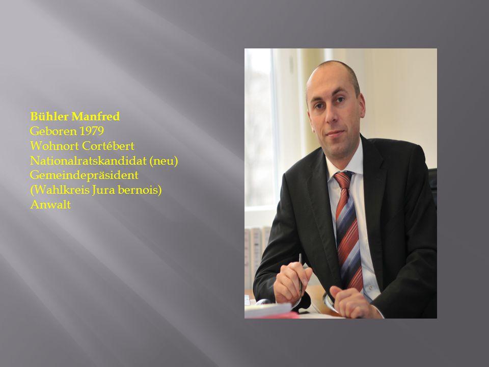 Bühler Manfred Geboren 1979 Wohnort Cortébert Nationalratskandidat (neu) Gemeindepräsident (Wahlkreis Jura bernois) Anwalt