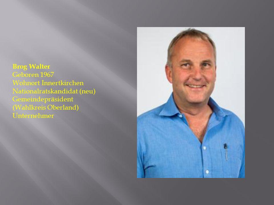 Brog Walter Geboren 1967 Wohnort Innertkirchen Nationalratskandidat (neu) Gemeindepräsident (Wahlkreis Oberland) Unternehmer
