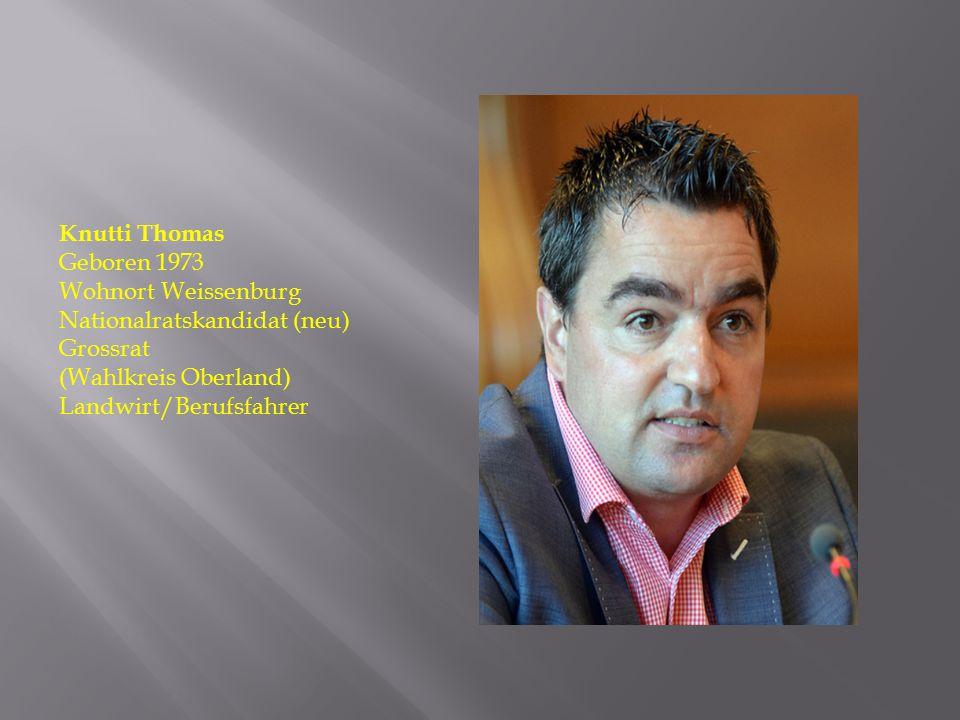 Knutti Thomas Geboren 1973 Wohnort Weissenburg Nationalratskandidat (neu) Grossrat (Wahlkreis Oberland) Landwirt/Berufsfahrer