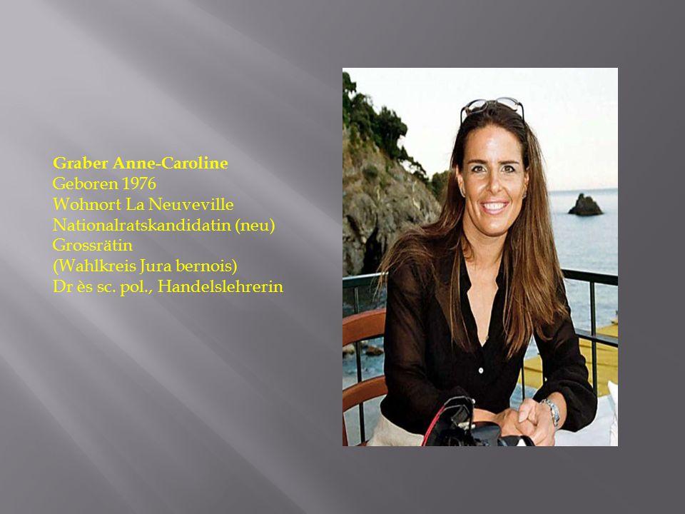 Graber Anne-Caroline Geboren 1976 Wohnort La Neuveville Nationalratskandidatin (neu) Grossrätin (Wahlkreis Jura bernois) Dr ès sc. pol., Handelslehrer