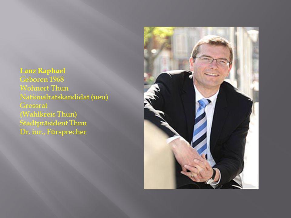 Lanz Raphael Geboren 1968 Wohnort Thun Nationalratskandidat (neu) Grossrat (Wahlkreis Thun) Stadtpräsident Thun Dr. iur., Fürsprecher