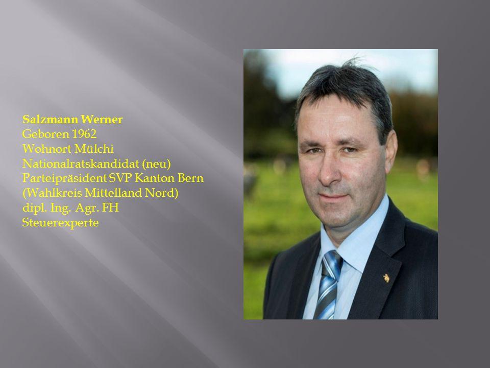 Salzmann Werner Geboren 1962 Wohnort Mülchi Nationalratskandidat (neu) Parteipräsident SVP Kanton Bern (Wahlkreis Mittelland Nord) dipl. Ing. Agr. FH