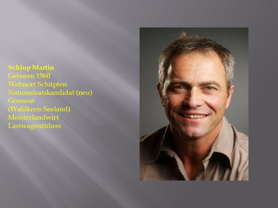 Schlup Martin Geboren 1960 Wohnort Schüpfen Nationalratskandidat (neu) Grossrat (Wahlkreis Seeland) Meisterlandwirt Lastwagenführer