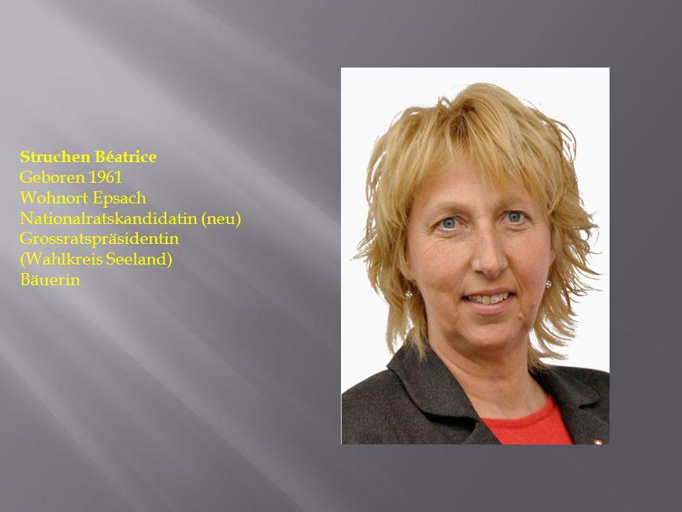 Struchen Béatrice Geboren 1961 Wohnort Epsach Nationalratskandidatin (neu) Grossratspräsidentin (Wahlkreis Seeland) Bäuerin