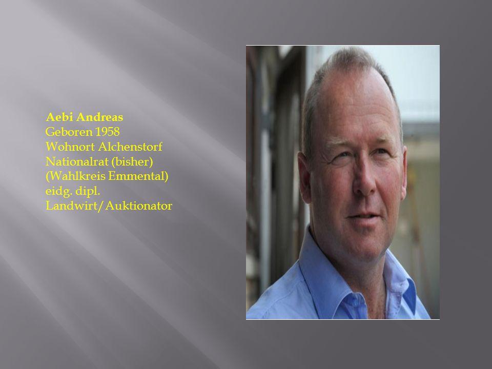 Aebi Andreas Geboren 1958 Wohnort Alchenstorf Nationalrat (bisher) (Wahlkreis Emmental) eidg. dipl. Landwirt/Auktionator