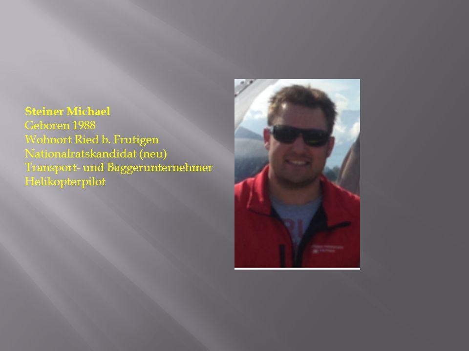 Steiner Michael Geboren 1988 Wohnort Ried b. Frutigen Nationalratskandidat (neu) Transport- und Baggerunternehmer Helikopterpilot