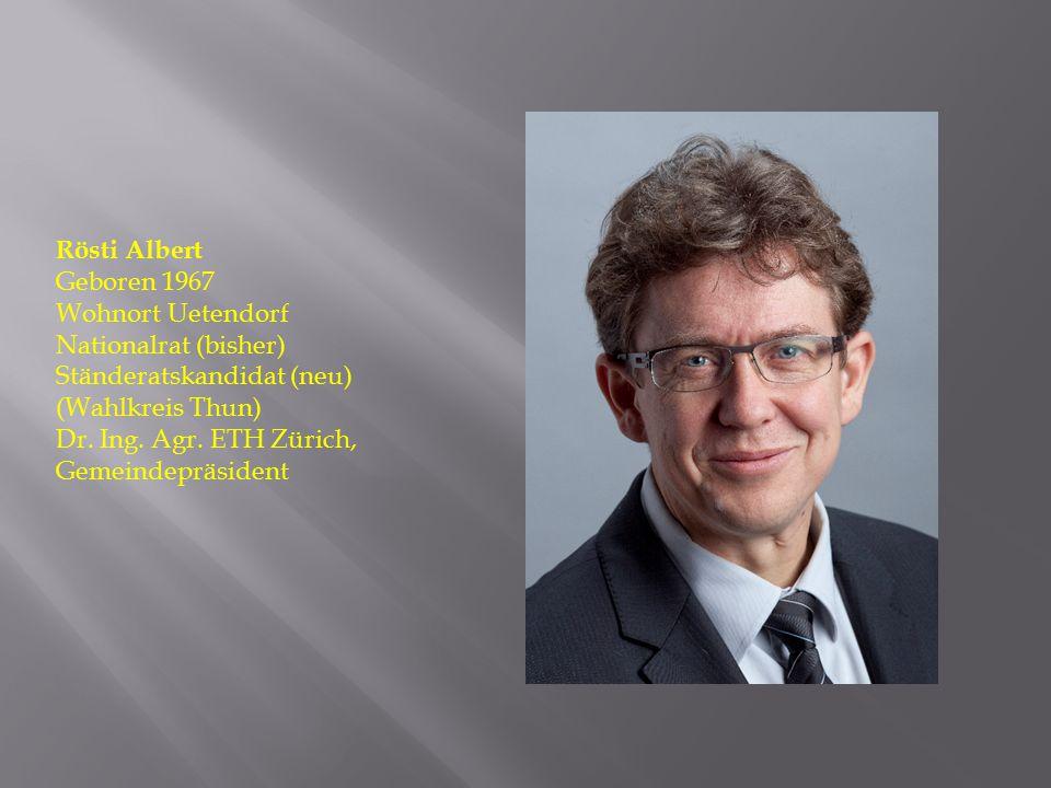 Rösti Albert Geboren 1967 Wohnort Uetendorf Nationalrat (bisher) Ständeratskandidat (neu) (Wahlkreis Thun) Dr. Ing. Agr. ETH Zürich, Gemeindepräsident