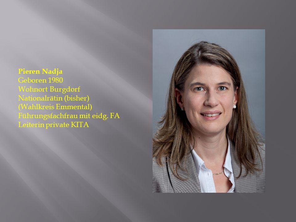 Pieren Nadja Geboren 1980 Wohnort Burgdorf Nationalrätin (bisher) (Wahlkreis Emmental) Führungsfachfrau mit eidg. FA Leiterin private KITA