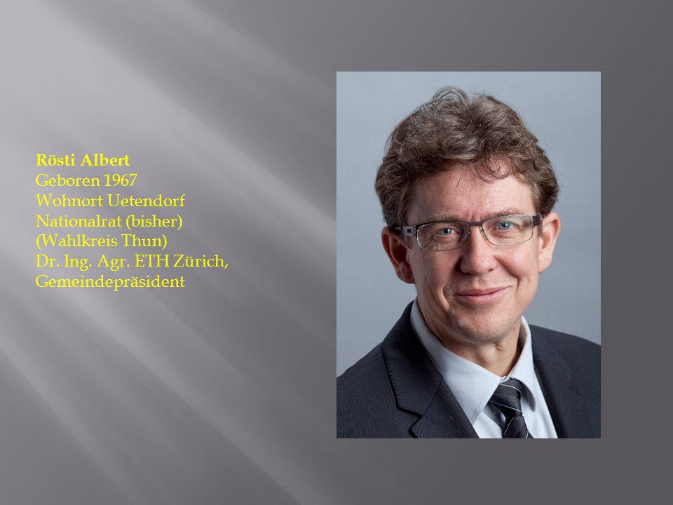 Rösti Albert Geboren 1967 Wohnort Uetendorf Nationalrat (bisher) (Wahlkreis Thun) Dr. Ing. Agr. ETH Zürich, Gemeindepräsident